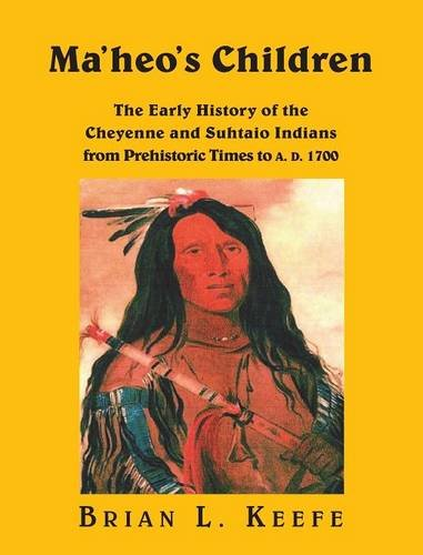 9781909300699: Ma'heo's Children   -  The Early History of the Cheyenne and Suhtaio Indians from Prehistoric Times to AD 1700