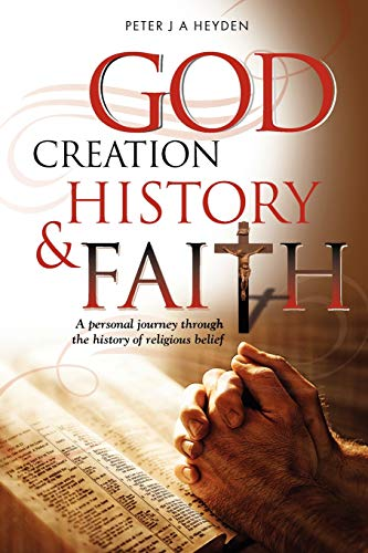 God, Creation, History & Faith: A personal journey through the history of religious belief: ...