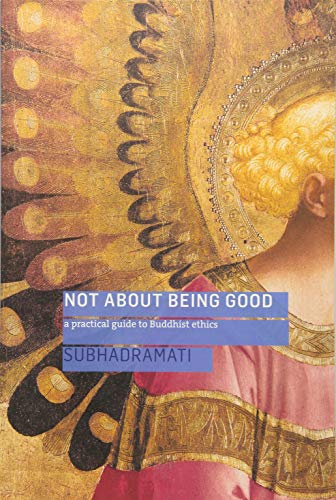 Not About Being Good: A Practical Guide to Buddhist Ethics: Subhadramati