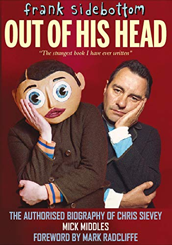 Frank Sidebottom Out of His Head: The Authorised Biography of Chris Sievey: Middles, Mick; ...