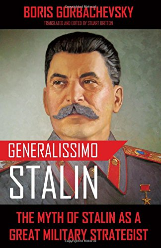 Generalissimo Stalin: The Myth of Stalin as a Great Military Strategist: Boris Gorbachevsky
