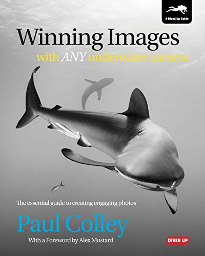 Winning Images with Any Underwater Camera: The Essential Guide to Creating Engaging Photos: Colley,...
