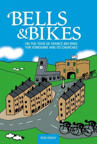 Bells & Bikes: On the Tour de France Big Ring for Yorkshire and its Churches: Rod Ismay