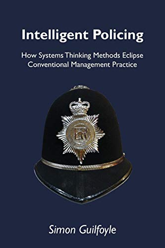 Intelligent Policing: How Systems Thinking Approaches Eclipse Conventional Management Practice (...