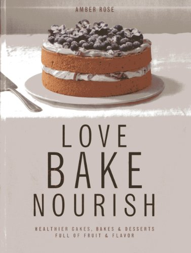 Love, Bake, Nourish: Healthier cakes and desserts full of fruit and flavor: Amber Rose