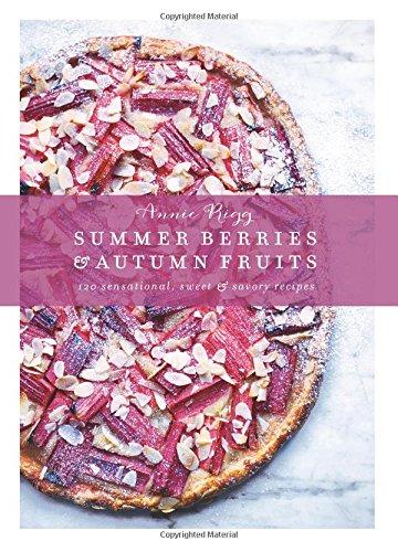 Summer Berries & Autumn Fruits: 120 Sensational Sweet & Savory Recipes: Annie Rigg