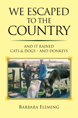 We Escaped to the Country: And it Rained Cats & Dogs - and Donkeys: Fleming, Barbara Elizabeth