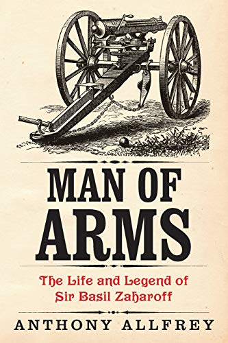 9781909609457: Man of Arms: The Life and Legend of Sir Basil Zaharoff