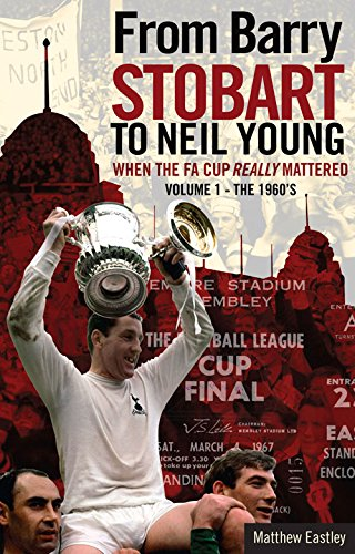 From Barry Stobart to Neil Young: When the FA Cup Really Mattered: Volume 1 - The 1960s: Matthew ...