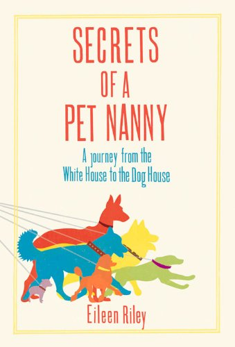 Secrets of a Pet Nanny: A Journey from the White House to the Dog House: Riley, Eileen