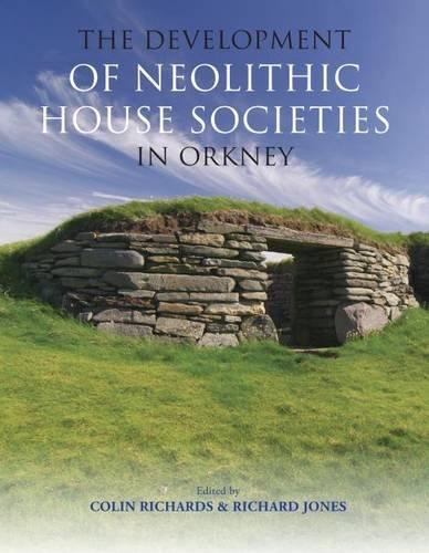 The Development of Neolithic House Societies in Orkney: Colin Richards, Richard Jones