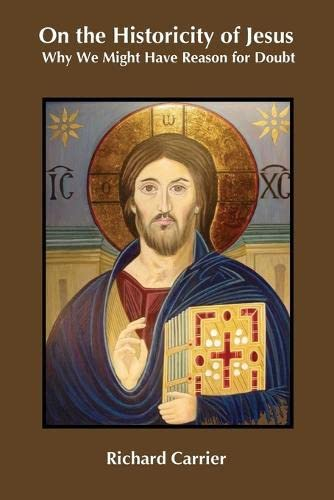 9781909697492: On the Historicity of Jesus: Why We Might Have Reason for Doubt