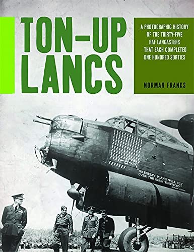 9781909808263: Ton-Up Lancs: A photographic record of the thirty-five RAF Lancasters that each completed one hundred sorties