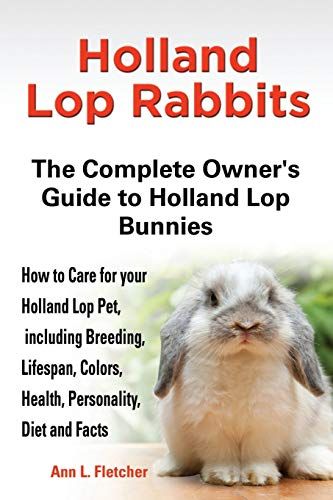 9781909820043: Holland Lop Rabbits The Complete Owner's Guide to Holland Lop Bunnies How to Care for your Holland Lop Pet, including Breeding, Lifespan, Colors, Health, Personality, Diet and Facts