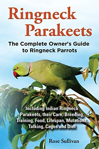 9781909820135: Ringneck Parakeets, The Complete Owner's Guide to Ringneck Parrots, Including Indian Ringneck Parakeets, their Care, Breeding, Training, Food, Lifespan, Mutations, Talking, Cages and Diet