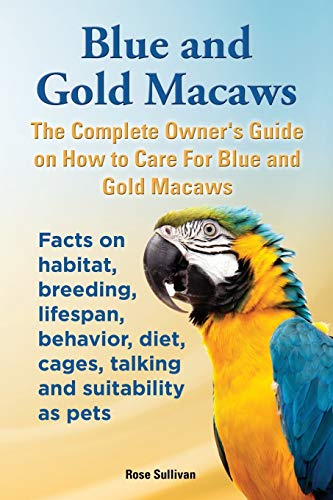 9781909820166: Blue and Gold Macaws, The Complete Owner's Guide on How to Care For Blue and Yellow Macaws, Facts on habitat, breeding, lifespan, behavior, diet, cages, talking and suitability as pets