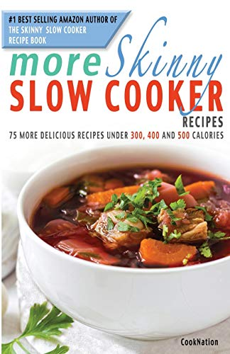 More Skinny Slow Cooker Recipes 75 More Delicious Recipes Under 300, 400 500 Calories: CookNation