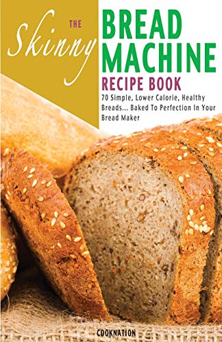 9781909855205: The Skinny Bread Machine Recipe Book: Simple, Lower Calorie, Healthy Breads... Baked To Perfection In Your Bread Maker
