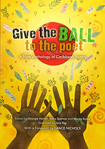 Give the Ball to the Poet: A New Anthology of Caribbean Poetry: Georgie Horrell,Aisha Spencer,Grace...