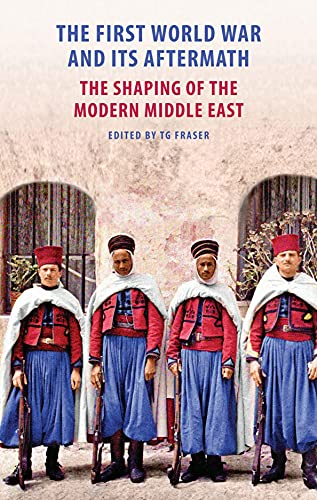The First World War and Its Aftermath: The Shaping of the Middle East (Hardcover): T.G. Fraser