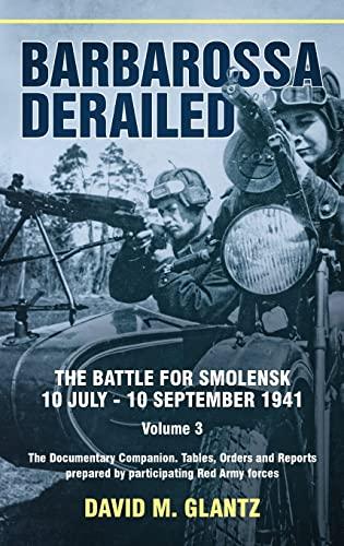 Barbarossa Derailed. The Battle for Smolensk 10 July-10 September 1941 Volume 3: The Documentary ...