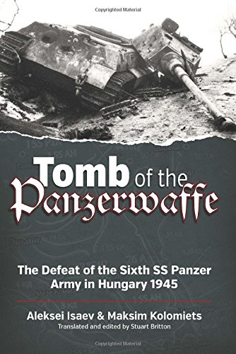 Tomb of the Panzerwaffe: The Defeat of the Sixth SS Panzer Army in Hungary 1945: Aleksei Isaev, ...