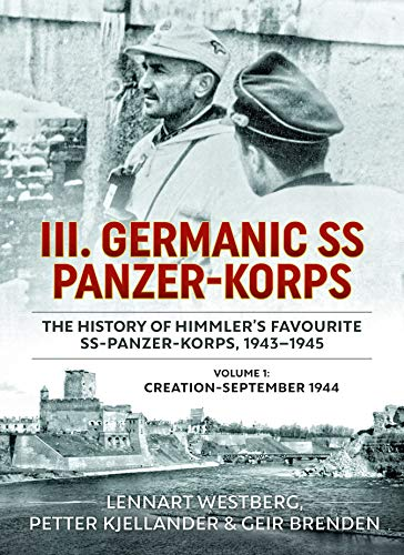 9781909982949: III. Germanic SS Panzer-Korps. The History of Himmler's Favourite SS Panzer-Korps, 1943-1945: Volume 1: Creation - September 1944