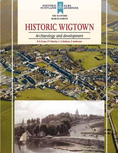 Historic Wigtown: Archaeology and Development (Scottish Burgh Survey): Oram, R. D.; Martin, P. F.; ...