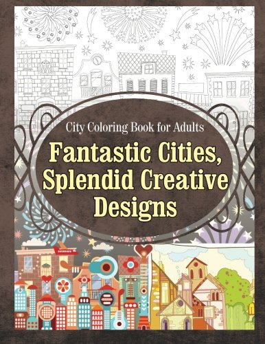 City Coloring Book for Adults Fantastic Cities, Splendid Creative Designs (Cities Coloring Book) (...