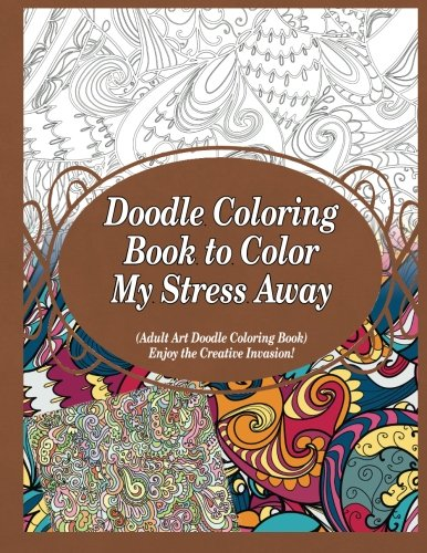 9781910085950: Doodle Coloring Book to Color My Stress Away: (Adult Art Doodle Coloring Book) Enjoy the Creative Invasion! (Volume 1)