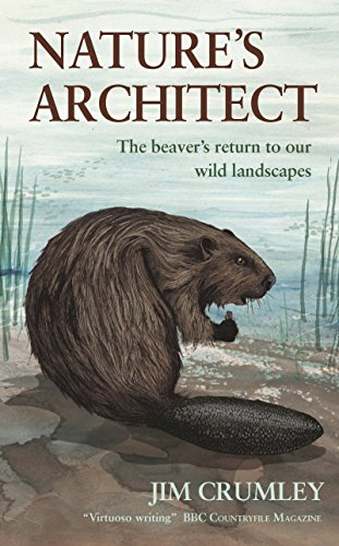 Nature's Architect: The Beaver's Return to Our Wild Landscapes: Jim Crumley