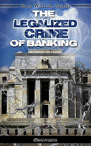 The Legalized Crime of Banking (Paperback or: Adams, Silas Walter