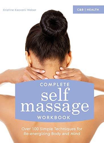 Complete Self Massage Workbook: Over 100 Simple Techniques for Re-Energizing Body and Mind: ...