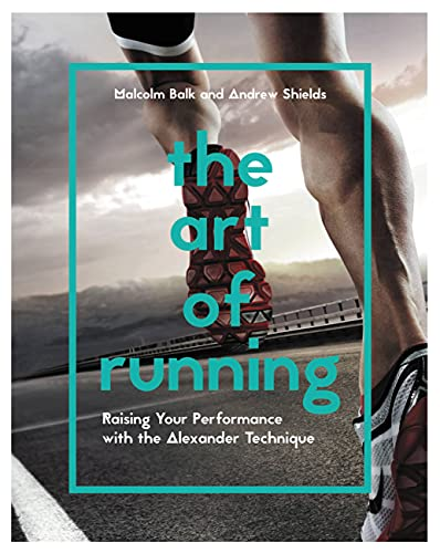 The Art of Running: Raising Your Performance with the Alexander Technique: Andrew Shields; Malcolm ...