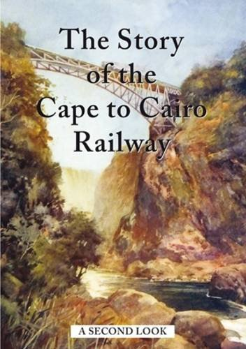 The Story of the Cape to Cairo Railway - A Second Look (Hardback)