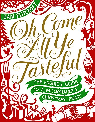 Oh Come All Ye Tasteful - The Foodie's Guide to a Millionaire's Christmas Feast: Ian ...