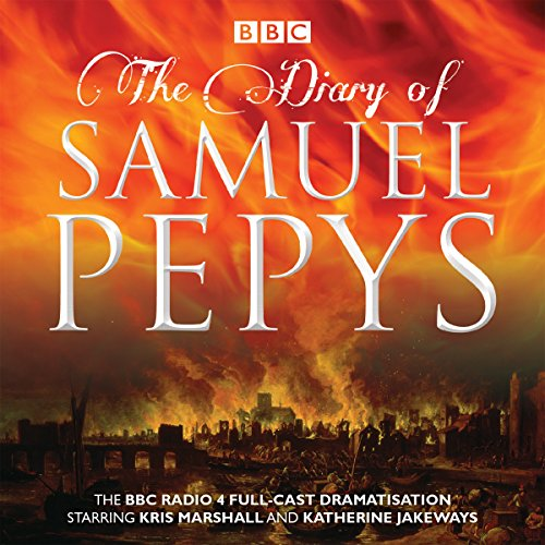 The Diary of Samuel Pepys: The BBC Radio 4 full-cast dramatisation: Pepys, Samuel, Naylor, Hattie