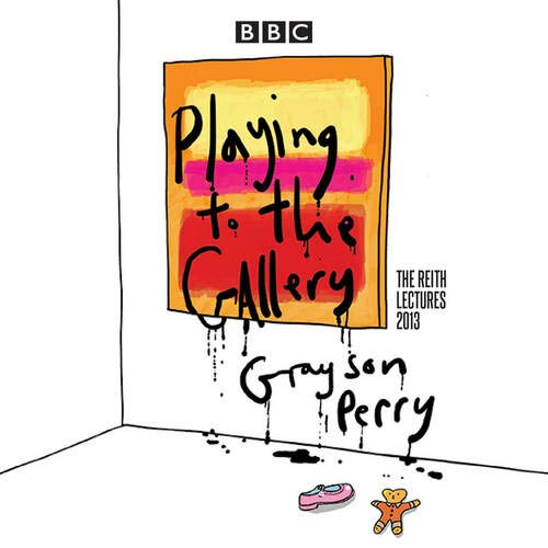 Grayson Perry: Playing to the Gallery: The Reith Lectures (Reith Lectures 2013): Perry, Grayson