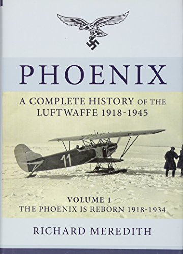Phoenix - A Complete History of the Luftwaffe 1918-1945: Volume 1 - the Phoenix is Reborn 1918-1934...