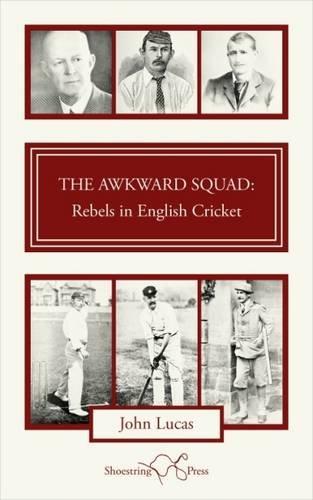 The Awkward Squad: Rebels in English Cricket: Lucas, John