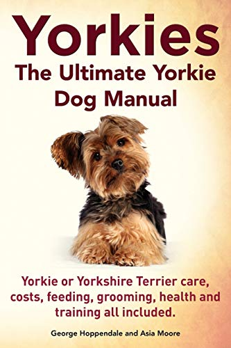 9781910410110: Yorkies. the Ultimate Yorkie Dog Manual. Yorkies or Yorkshire Terriers Care, Costs, Feeding, Grooming, Health and Training All Included.