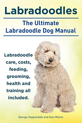 Labradoodles. the Ultimate Labradoodle Dog Manual. Labradoodle Care, Costs, Feeding, Grooming, ...