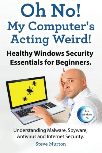9781910410387: Healthy Windows Security Essentials for Beginners. Understanding Malware, Spyware, Antivirus and Internet Security.: Oh No! My Computer?s Acting Weird!