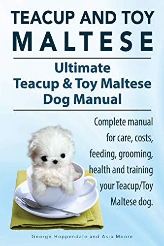 Teacup Maltese and Toy Maltese Dogs. Ultimate Teacup & Toy Maltese Book. Complete Manual for Care, Costs, Feeding, Grooming, Health and Training Your