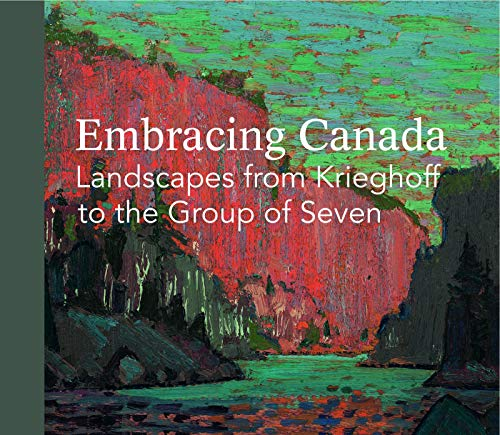 Embracing Canada: Landscapes from Krieghoff to the: Bartels, Kathleen S.