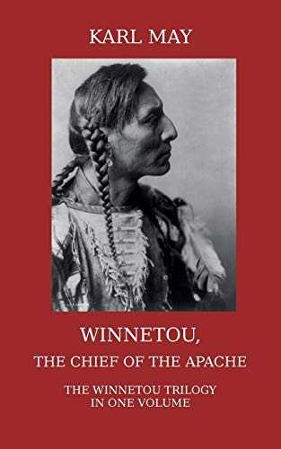 Winnetou, the Chief of the Apache: The Full Winnetou Trilogy in one Volume: May, Karl
