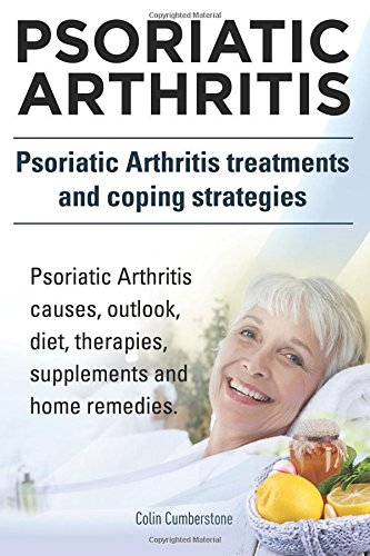 9781910617489: Psoriatic Arthritis. Psoriatic Arthritis treatments and coping strategies. Psoriatic Arthritis causes, outlook, diet, therapies, supplements and home remedies.