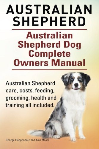 9781910617755: Australian Shepherd. Australian Shepherd Dog Complete Owners Manual. Australian Shepherd care, costs, feeding, grooming, health and training all included.