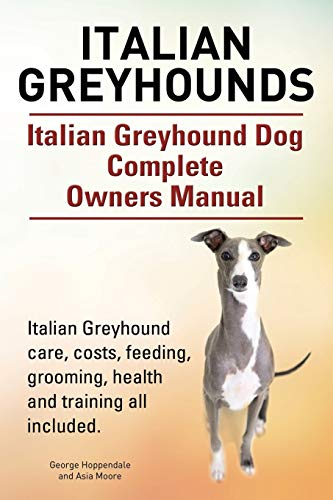 9781910617847: Italian Greyhounds. Italian Greyhound Dog Complete Owners Manual. Italian Greyhound care, costs, feeding, grooming, health and training all included.