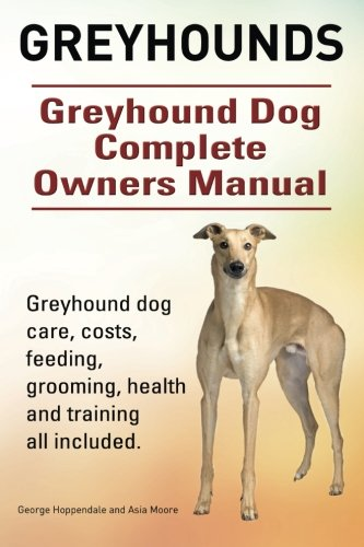 9781910617854: Greyhounds. Greyhound Dog Complete Owners Manual. Greyhound dog care, costs, feeding, grooming, health and training all included.